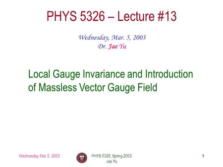 Wednesday, Mar. 5, 2003PHYS 5326, Spring 2003 Jae Yu 1 PHYS 5326 – Lecture #13 Wednesday, Mar. 5, 2003 Dr. Jae Yu Local Gauge Invariance and Introduction.