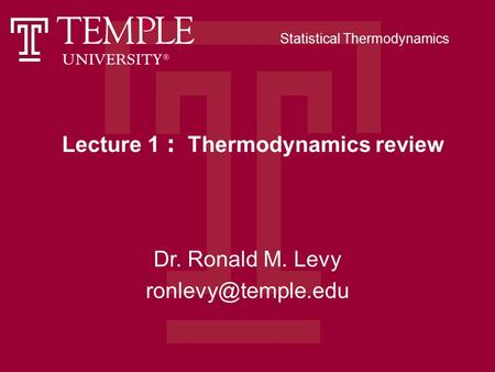 Lecture 1 : Thermodynamics review Dr. Ronald M. Levy Statistical Thermodynamics.