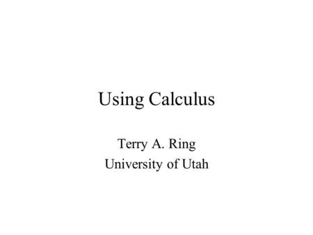 Using Calculus Terry A. Ring University of Utah. Mathematical Tools Algebra Geometry Calculus Imaginary Numbers Differential Equations –Series Solutions.