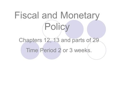 Chapters 12, 13 and parts of 29 Time Period 2 or 3 weeks. Fiscal and Monetary Policy.