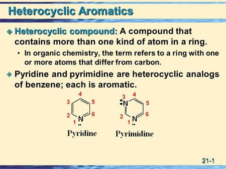 21-1 Heterocyclic Aromatics  Heterocyclic compound:  Heterocyclic compound: A compound that contains more than one kind of atom in a ring. In organic.