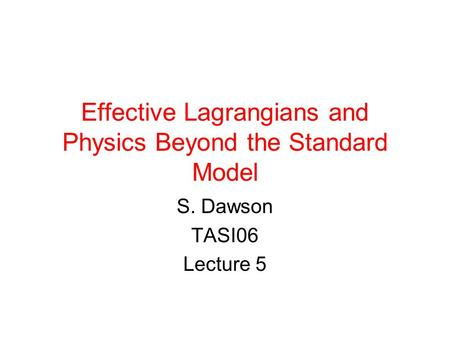 Effective Lagrangians and Physics Beyond the Standard Model S. Dawson TASI06 Lecture 5.