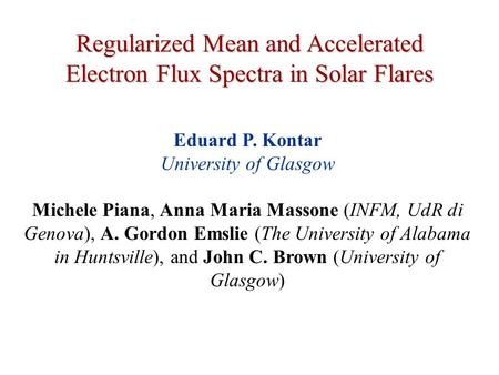 Regularized Mean and Accelerated Electron Flux Spectra in Solar Flares Eduard P. Kontar University of Glasgow Michele Piana, Anna Maria Massone (INFM,