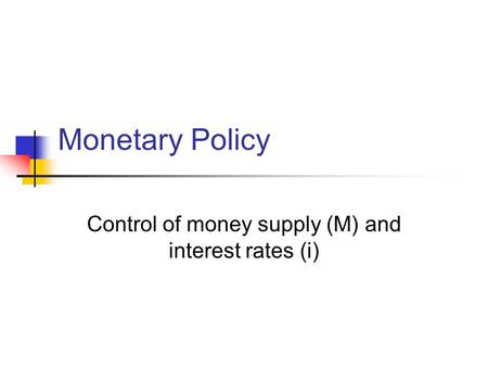 Monetary Policy Control of money supply (M) and interest rates (i)