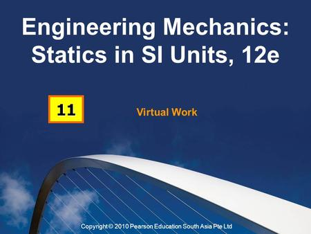 Virtual Work 11 Engineering Mechanics: Statics in SI Units, 12e Copyright © 2010 Pearson Education South Asia Pte Ltd.