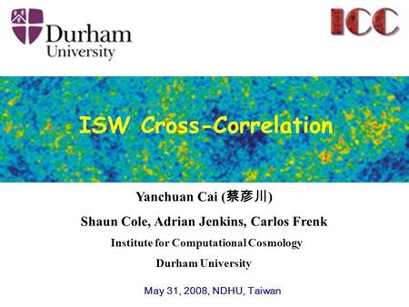 Yanchuan Cai ( 蔡彦川 ) Shaun Cole, Adrian Jenkins, Carlos Frenk Institute for Computational Cosmology Durham University May 31, 2008, NDHU, Taiwan ISW Cross-Correlation.