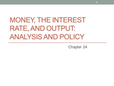 MONEY, THE INTEREST RATE, AND OUTPUT: ANALYSIS AND POLICY Chapter 24 1.