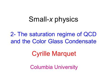 Small-x physics 2- The saturation regime of QCD and the Color Glass Condensate Cyrille Marquet Columbia University.