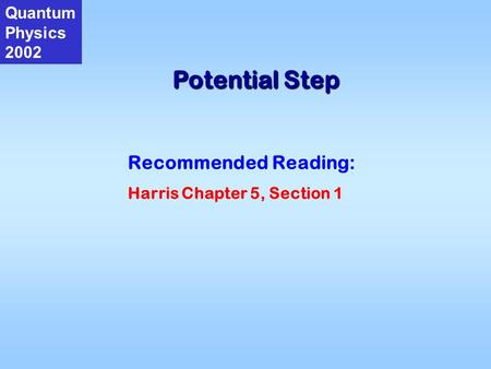 Potential Step Quantum Physics 2002 Recommended Reading: Harris Chapter 5, Section 1.