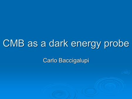 CMB as a dark energy probe Carlo Baccigalupi. Outline  Fighting against a cosmological constant  Parametrizing cosmic acceleration  The CMB role in.