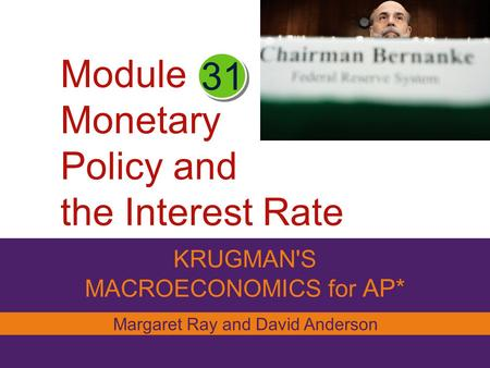 Module Monetary Policy and the Interest Rate KRUGMAN'S MACROECONOMICS for AP* 31 Margaret Ray and David Anderson.