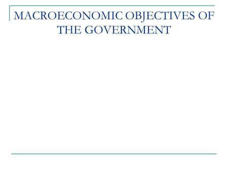 MACROECONOMIC OBJECTIVES OF THE GOVERNMENT. Learning Objectives Identify the four major macroeconomic objectives; Explain how the government can control.