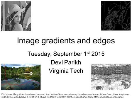 Image gradients and edges Tuesday, September 1 st 2015 Devi Parikh Virginia Tech Disclaimer: Many slides have been borrowed from Kristen Grauman, who may.
