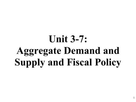 Unit 3-7: Aggregate Demand and Supply and Fiscal Policy 1.