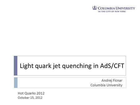 Light quark jet quenching in AdS/CFT Andrej Ficnar Columbia University Hot Quarks 2012 October 15, 2012.