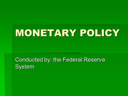 MONETARY POLICY Conducted by: the Federal Reserve System.
