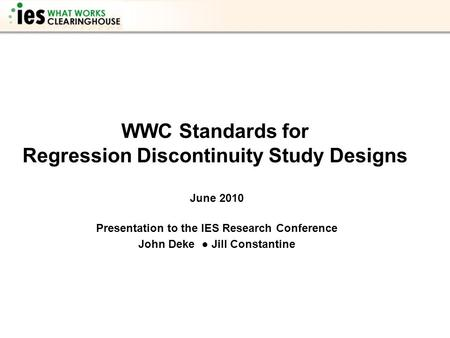 WWC Standards for Regression Discontinuity Study Designs June 2010 Presentation to the IES Research Conference John Deke ● Jill Constantine.