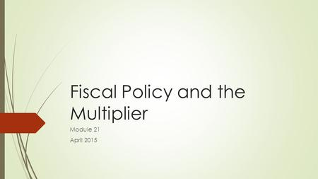 Fiscal Policy and the Multiplier Module 21 April 2015.
