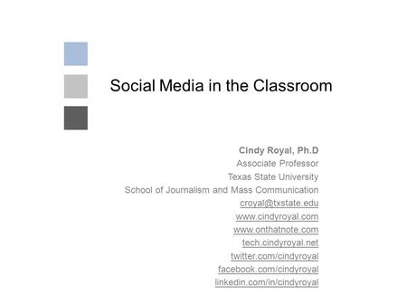 Social Media in the Classroom Cindy Royal, Ph.D Associate Professor Texas State University School of Journalism and Mass Communication