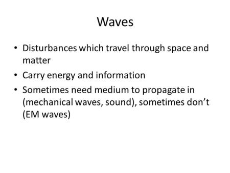Waves Disturbances which travel through space and matter Carry energy and information Sometimes need medium to propagate in (mechanical waves, sound),