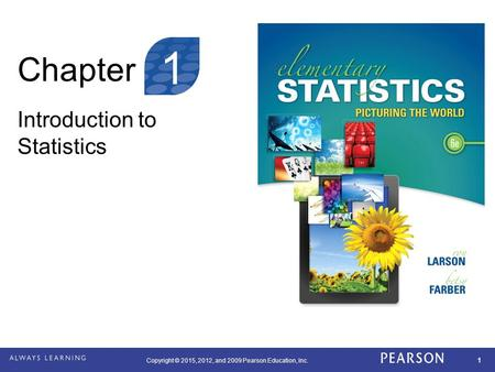Copyright © 2015, 2012, and 2009 Pearson Education, Inc. 1 Chapter Introduction to Statistics 1.