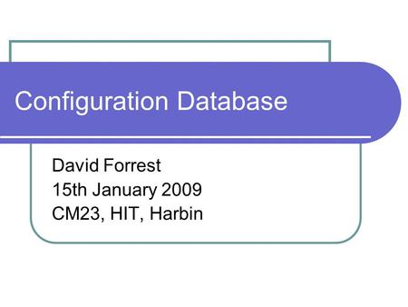 Configuration Database David Forrest 15th January 2009 CM23, HIT, Harbin.