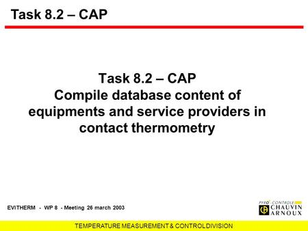 TEMPERATURE MEASUREMENT & CONTROL DIVISION EVITHERM - WP 8 - Meeting 26 march 2003 Task 8.2 – CAP Compile database content of equipments and service providers.