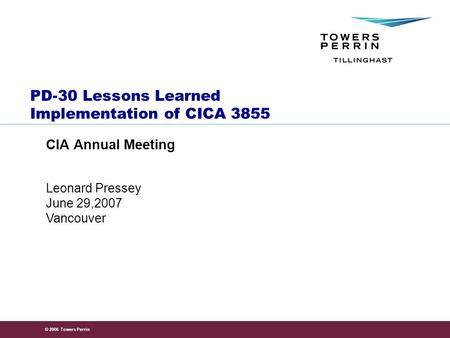 © 2006 Towers Perrin Leonard Pressey June 29,2007 Vancouver PD-30 Lessons Learned Implementation of CICA 3855 CIA Annual Meeting.