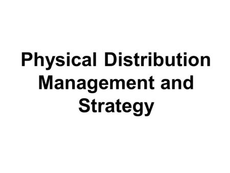 Physical Distribution Management and Strategy. Physical Distribution The process of –planning, implementing, and controlling –the efficient, effective.