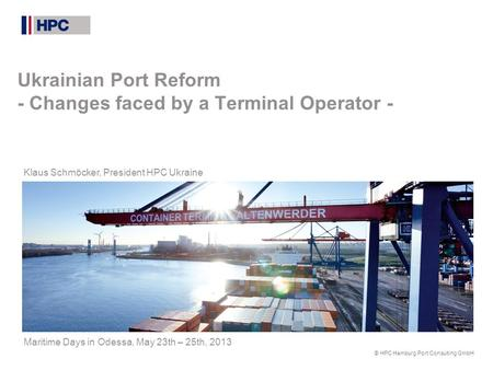 © HPC Hamburg Port Consulting GmbH Ukrainian Port Reform - Changes faced by a Terminal Operator - Klaus Schmöcker, President HPC Ukraine Maritime Days.