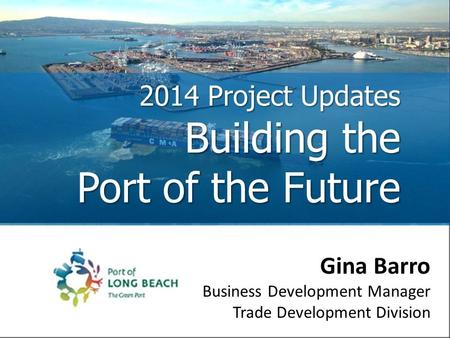 2014 Project Updates Building the Port of the Future Gina Barro Business Development Manager Trade Development Division.