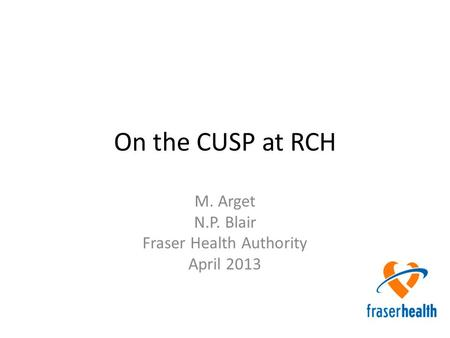 On the CUSP at RCH M. Arget N.P. Blair Fraser Health Authority April 2013.