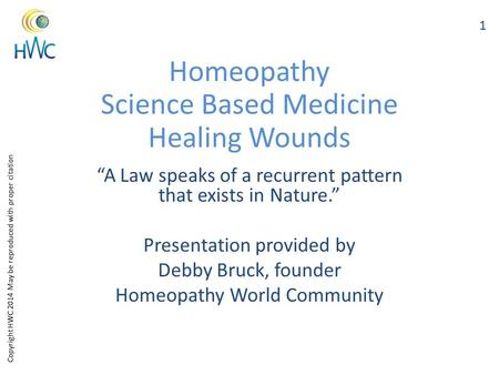 "Copyright HWC 2014 May be reproduced with proper citation Homeopathy Science Based Medicine Healing Wounds ""A Law speaks of a recurrent pattern that exists."