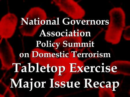 National Governors Association Policy Summit on Domestic Terrorism National Governors Association Policy Summit on Domestic Terrorism Tabletop Exercise.