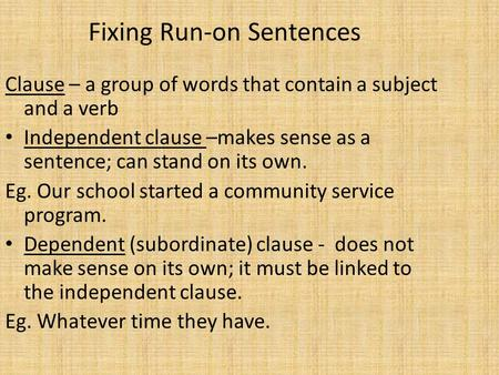 Fixing Run-on Sentences Clause – a group of words that contain a subject and a verb Independent clause –makes sense as a sentence; can stand on its own.