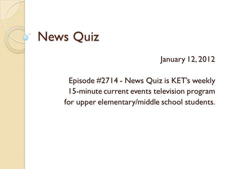 News Quiz January 12, 2012 Episode #2714 - News Quiz is KET's weekly 15-minute current events television program for upper elementary/middle school students.