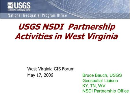 USGS NSDI Partnership Activities in West Virginia West Virginia GIS Forum May 17, 2006 Bruce Bauch, USGS Geospatial Liaison KY, TN, WV NSDI Partnership.