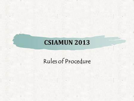 CSIAMUN 2013 Rules of Procedure. Duties of Delegates  Please respect the Chairs at all times  Please refrain from using unparliamentary or insulting.