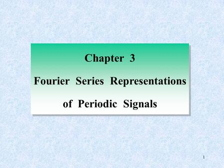 1 Chapter 3 Fourier Series Representations of Periodic Signals Chapter 3 Fourier Series Representations of Periodic Signals.
