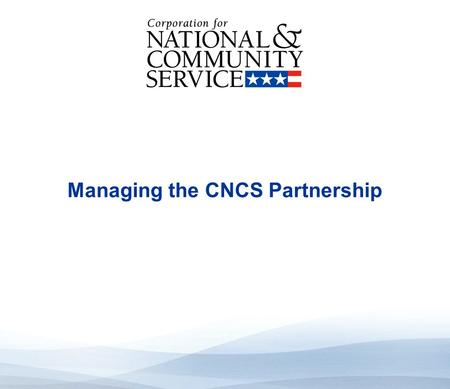 High Quality Performance Measures Managing the CNCS Partnership.