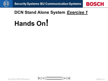 Security Systems BU Communication Systems ST/SEU-CO 1 DCN SA Exercise 1 26.01.2005 DCN Stand Alone System Exercise 1 Hands On !