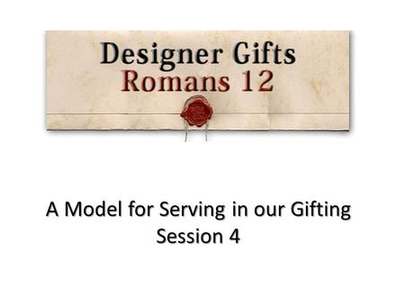 A Model for Serving in our Gifting Session 4. Gifts from God The Father Gifts from God The Son Gifts from God The Spirit.