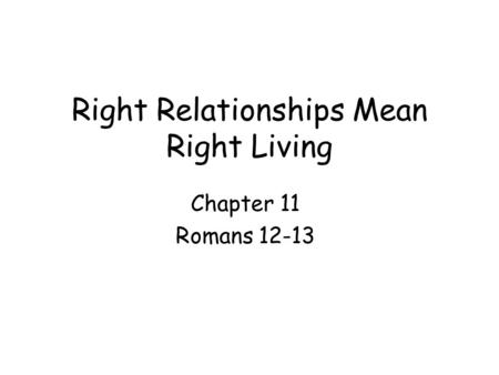 Right Relationships Mean Right Living Chapter 11 Romans 12-13.