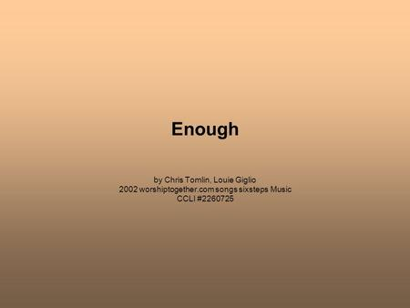 Enough by Chris Tomlin, Louie Giglio 2002 worshiptogether.com songs sixsteps Music CCLI #2260725.