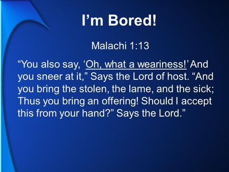 "I'm Bored! Malachi 1:13 ""You also say, 'Oh, what a weariness!' And you sneer at it,"" Says the Lord of host. ""And you bring the stolen, the lame, and the."
