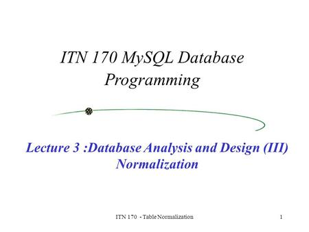 ITN 170 - Table Normalization1 ITN 170 MySQL Database Programming Lecture 3 :Database Analysis and Design (III) Normalization.