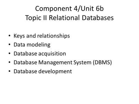 Component 4/Unit 6b Topic II Relational Databases Keys and relationships Data modeling Database acquisition Database Management System (DBMS) Database.