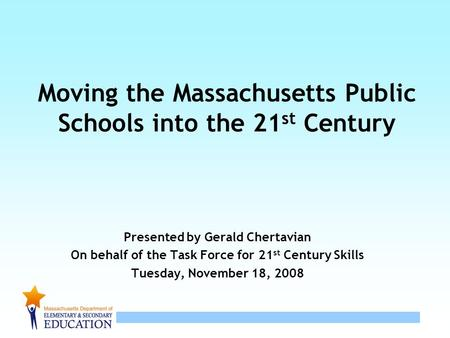 1 Moving the Massachusetts Public Schools into the 21 st Century Presented by Gerald Chertavian On behalf of the Task Force for 21 st Century Skills Tuesday,