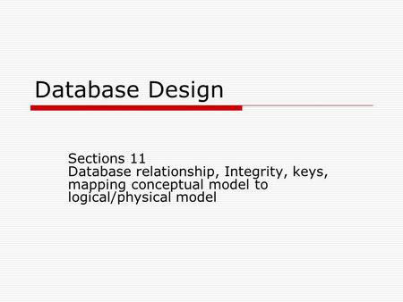 Database Design Sections 11 Database relationship, Integrity, keys, mapping conceptual model to logical/physical model Previous Section 12 – DDLesson11Fa12.ppt.