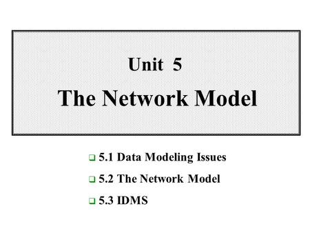 Unit 5 The Network Model  5.1 Data Modeling Issues  5.2 The Network Model  5.3 IDMS.